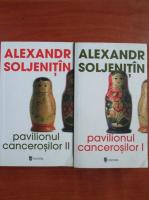 Alexandr Soljenitin - Pavilionul cancerosilor (2 volume)