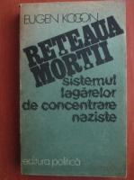 Eugen Kogon - Reteaua mortii. Sistemul lagarelor de concentrare naziste