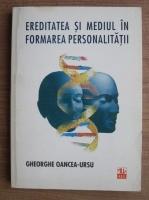 Gheorghe Oancea Ursu - Ereditatea si mediul in formarea personalitatii