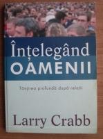Larry Crabb - Intelegand oamenii. Tanjirea profunda dupa relatii