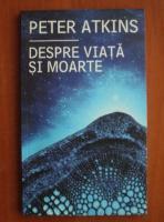 Anticariat: Peter Atkins - Despre viata si moarte