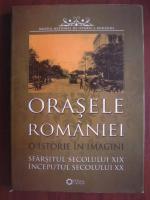 Orasele Romaniei. O istorie in imagini. Sfarsitul secolului XIX, inceputul secolului XX (album)