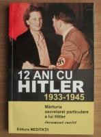 12 ani cu Hitler 1933-1945. Marturia secretarei particulare a lui Hitler