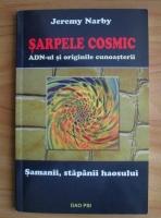 Jeremy Narby - Sarpele cosmic. ADN-ul si originile cunoasterii. Samanii, stapanii haosului