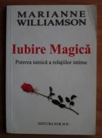 Marianne Williamson - Iubire magica. Puterea tainica a relatiilor intime
