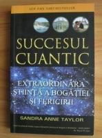 Sandra Anne Taylor - Succesul cuantic. Extraordinara stiinta a bogatiei si fericirii