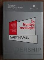 Anticariat: Gary Hamel - In fruntea revolutiei. Cum sa prosperam in vremuri tulburi facand din inovatie un mod de viata