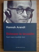 Anticariat: Hannah Arendt - Eichmann la Ierusalim. Raport asupra banalitatii raului