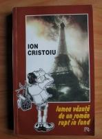 Ion Cristoiu - Lumea vazuta de un roman rupt in fund