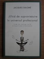 Anticariat: Jacques Salome - Ghid de supravietuire in universul profesional. Cum sa facem fata situatiilor stresante