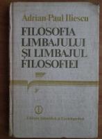 Anticariat: Adrian-Paul Iliescu - Filosofia limbajului si limbajul filosofiei