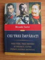 Miranda Carter - Cei trei imparati. Trei veri, trei imperii si drumul catre primul razboi mondial