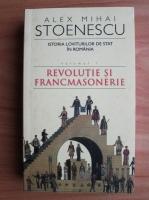 Alex Mihai Stoenescu - Istoria loviturilor de stat in Romania, volumul 1. Revolutie si francmasonerie