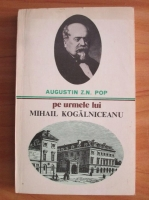Anticariat: Augustin Z. N. Pop - Pe urmele lui Mihail Kogalniceanu