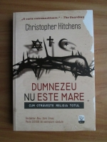 Anticariat: Christopher Hitchens - Dumnezeu nu este mare. Cum otraveste religia totul