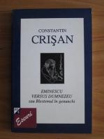 Constantin Crisan - Eminescu versus Dumnezeu sau Blestemul in genunchi