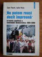 Dan Pavel - Nu putem reusi decat impreuna. O istorie analitica a Conventiei Democratice, 1989-2000
