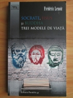 Frederic Lenoir - Socrate, Iisus si Buddha. Trei modele de viata