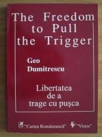 Anticariat: Geo Dumitrescu - The Freedom to Pull the Trigger. Libertatea de a trage cu pusca