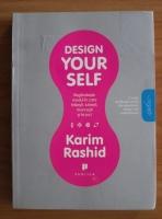 Karim Rashid - Design your self. Regandeste modul in care traiesti, iubesti, muncesti si te joci
