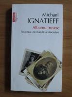 Anticariat: Michael Ignatieff - Albumul rusesc. Povestea unei familii aristocratice (Top 10+)