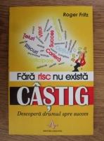 Roger Fritz - Fara risc nu exista castig. Descopera drumul spre succes