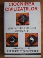 Anticariat: Samuel P. Huntington - Ciocnirea civilizatiilor si refacerea ordinii mondiale