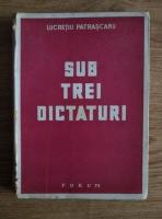 Anticariat: Lucretiu Patrascanu - Sub trei dictaturi (1944)