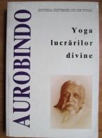 Sri Aurobindo - Sinteza sistemelor de yoga. Yoga lucrarilor divine