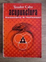 Teodor Caba - Acupunctura. Diagnostic si tratament