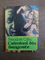 Anticariat: Theodore Cahu - Criminal din dragoste