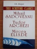 Gh. Bulgar - Trei scriitori clasici: Mihail Sadoveanu, Tudor Arghezi, Mircea Eliade