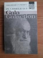 Anticariat: Gheorghe Cunescu - Pe urmele lui Gala Galaction
