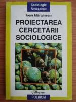 Anticariat: Ioan Marginean - Proiectarea cercetarii sociologice