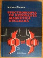 Anticariat: Mariana Ciureanu - Spectroscopia de rezonanta magnetica nucleara. Aplicatii in stereochimia statica si dinamica a compusilor organici