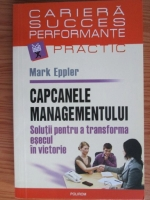 Anticariat: Mark Eppler - Capcanele managementului. Solutii pentru a transforma esecul in victorie