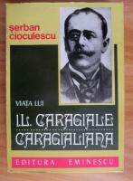 Anticariat: Serban Cioculescu - Viata lui I. L. Caragiale. Caragialiana