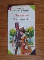 Villiers de l'Isle Adam - L'Inconnue. Necunoscuta (editie bilingva romana-franceza)