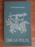 Victor Rusu Ciobanu - Dacia Felix. Evocare istorica