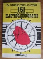 Gabriel Tatu-Chitoiu - 151 probleme de electrocardiografie