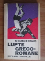Anticariat: Gheorghe Cismas - Lupte greco-romane. Instruirea juniorilor