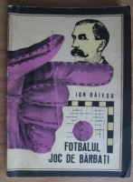 Anticariat: Ion Baiesu - Fotbalul joc de barbati