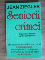 Anticariat: Jean Ziegler - Seniorii crimei. Organizatii secrete contra democratiei