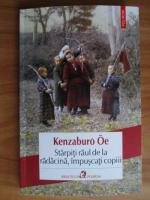 Anticariat: Kenzaburo Oe - Starpiti raul de la radacina, impuscati copiii