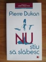 Anticariat: Pierre Dukan - Nu stiu sa slabesc. Solutia in 4 etape pentru a slabi si a te mentine pe termen lung