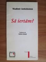 Vladimir Jankelevitch - Sa iertam?