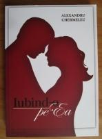 Alexandru Chermeleu - Iubind-o pe Ea