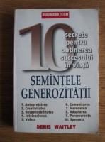 Denis Waitley - Semintele generozitatii. 10 secrete pentru obtinerea succesului in viata