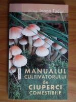Anticariat: Ioana Tudor - Manualul cultivatorului de ciuperci comestibile