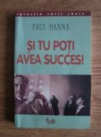 Anticariat: Paul Hanna - Si tu poti avea succes!